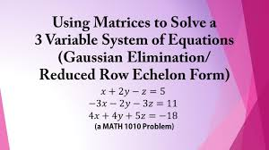 using matrices to solve a 3 variable system of equations gaussian elimination reducedrowechelonform