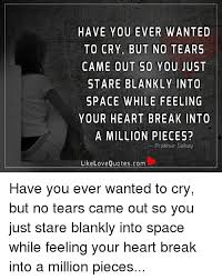 Crying Love Quotes HAVE YOU EVER WANTED TO CRY BUT NO TEARS CAME OUT SO YOU JUST STARE 69