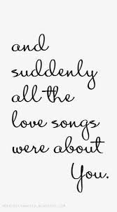 Song Quotes Adorable And Suddenly All The Love Songs Were About You Heartfelt Quotes