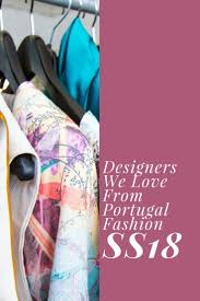Portugal Designers Designers We Love From Portugal Fashion Ss18 Fashion Week