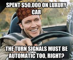 Spent $50,000 on luxury car The turn signals must be automatic too ... via Relatably.com