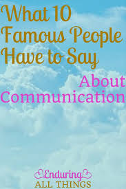What 10 Famous People Have To Say About Communication Enduring All