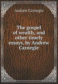 paragraph essay on andrew carnegie the autobiography of andrew carnegie and his essay the gospel