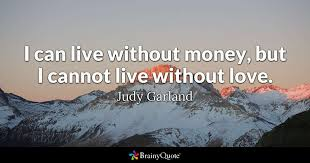 Life Without Love Quotes I can live without money but I cannot live without love Judy 60