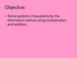2 objective solve systems of equations by the elimination method using multiplication and addition