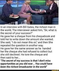 In an interview with Bill Gates, the richest man in the world, The  interviewer asked him,