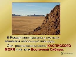 Презентация на тему Зона пустынь В России полупустыни и пустыни  2 В России полупустыни и пустыни занимают небольшую площадь Они расположены около КАСПИСКОГО МОРЯ и на юге Восточной Сибири