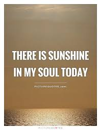 Quote For Today Mesmerizing There Is Sunshine In My Soul Today Picture Quotes