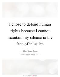 I Chose To Defend Human Rights Because I Cannot Maintain My Silence Mesmerizing Injustice Quotes