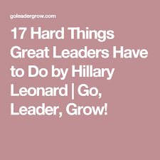 17 Hard Things Great Leaders Have to Do by Hillary Leonard | Go, Leader,  Grow! | Great leaders, Leader, Hillarious
