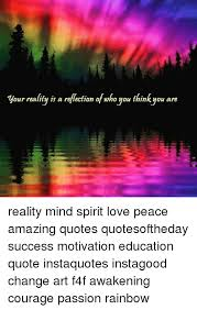 Our Reality Is A Reflection Of Who You Think You Are Reality Mind Amazing Love Peace Quotes