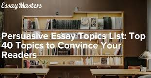persuasive essay topics list top topics to convince your readers