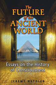 the future of the ancient world essays on the history of  the future of the ancient world essays on the history of consciousness jeremy naydler 9781594772924 amazon com books