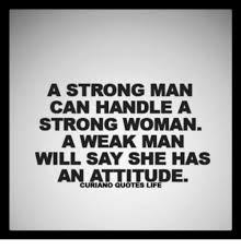 Strong Man Quotes A STRONG MAN CAN HANDLE a STRONG WOMAN a WEAK MAN WILL SAY SHE HAS 96
