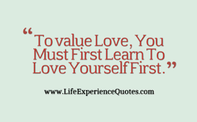 Learn To Love Yourself First Quotes Best Of To Value Love You Must First Learn To Love Yourself First