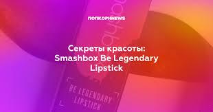 Секреты красоты: <b>Smashbox Be Legendary Lipstick</b>