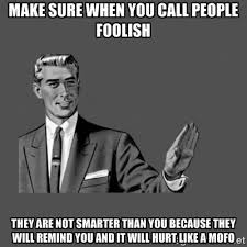 Make sure when you call people foolish they are not smarter than ... via Relatably.com