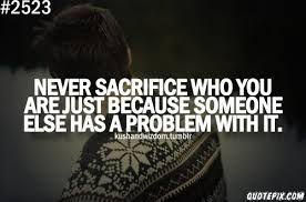 Never Sacrifice Who You Are Just Because Someone Else HAs A ...