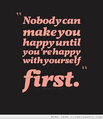 Quotes About Be Happy With Yourself Best Of Nobody Can Make You Happy Until You're Happy With Yourself First