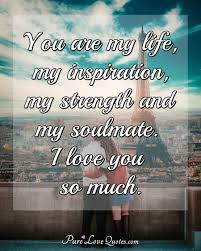 You Are My Life My Inspiration My Strength And My Soulmate I Love