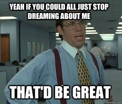 Yeah if you could all just stop dreaming about me That'd be great ... via Relatably.com