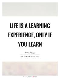 Learning Life Quote Life is a learning experience only if you learn Picture Quotes 9