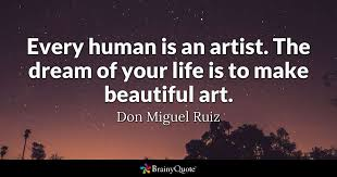 Quotes About How Beautiful Life Is Best Of Every Human Is An Artist The Dream Of Your Life Is To Make