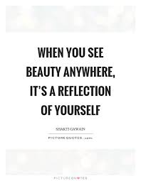 Reflection Of Beauty Quotes Best Of When You See Beauty Anywhere It's A Reflection Of Yourself