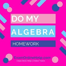 do my algebra homework exam quiz and class help service do my algebra homework