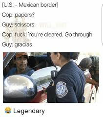 mexicans be like anything for papers. Fine Mexicans Memes Fuck And Mexican US  Mexican Border Cop Papers In Mexicans Be Like Anything For Papers