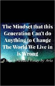 an essay on changing the world in our generation aria s wattpad an essay on changing the world in our generation