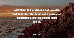 Forgive because none of us are perfect. Every Time God Forgives Us God Is Saying That God S Own Rules Do Not Quote By Richard Rohr Falling Upward A Spirituality For The Two Halves Of Life Quoteslyfe