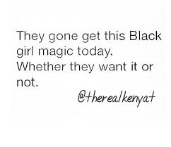 Black Girl Quotes Amazing Black Girl Magic в Twitter They Going To Get This Black Girl Magic