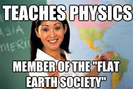 "teaches physics member of the ""flat earth society"" - Unhelpful ... via Relatably.com"