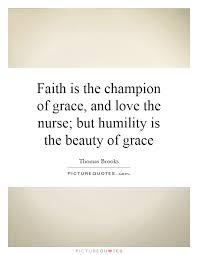 Beauty And Grace Quotes Best Of Faith Is The Champion Of Grace And Love The Nurse But Humility