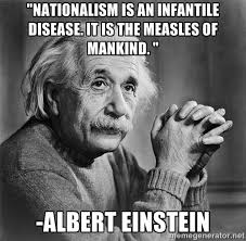 Nationalism is an infantile disease. It is the measles of mankind ... via Relatably.com