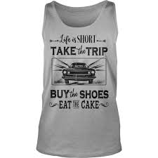 Life Is Short Take The Trip Buy The Shoes Eat Cake Shirt And Hoodie
