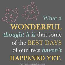 what a wonderful thought it is that some of the best days of our lives haven t happened yet