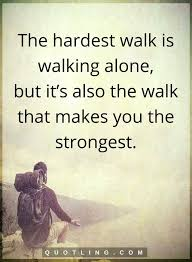 Quotes About Walking Beauteous The Hardest Walk Is Walking Alone But It's Also The Walk That