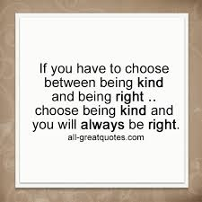 Quotes About Being Kind Fascinating If You Have To Choose Between Being Kind And Being Right Picture