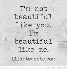 I M Beautiful Quotes Best of I'm Not Beautiful Like You I'm Beautiful Like Me Pinterest