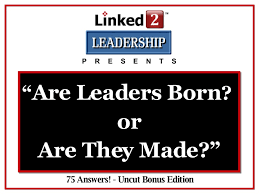 are leaders born or are they made linked leadership