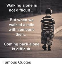 Quotes About Walking Inspiration Walking Alone Is Not Difficult But When We Walked A Mile With