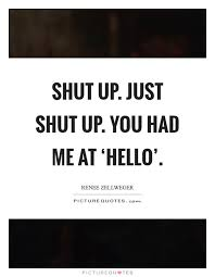 You Had Me At Hello Quote Delectable Shut Up Just Shut Up You Had Me At 'hello' Picture Quotes
