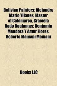 9781158345281: Bolivian Painters: Alejandro Mario Yllanes, Master of  Calamarca, Graciela Rodo Boulanger, Benjam N Mendoza y Amor Flores, Roberto  Mamani - AbeBooks: 1158345283