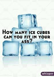Ass can cube ice it put