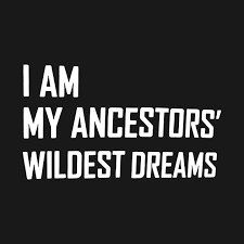 I Am My Ancestors Wildest Dream Quote Best Of Check Out This Awesome 'IAmMyAncestorsWildestDreams' Design On