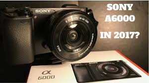 sony a6000. is the sony a6000 worth buying in 2017? i