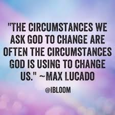 Max Lucado Quotes Unique The Circumstances We Ask God To Change Are Often The Circumstances