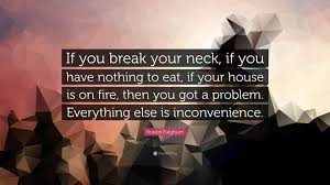 "robert fulghum quote ""if you break your neck if you have nothing  robert fulghum quote ""if you break your neck if you have nothing to"